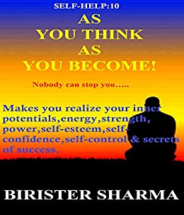 SELF-HELP10: AS  YOU THINK  AS  YOU BECOME!: Nobody can stop you..... (Self Help) by [Sharma, Birister]