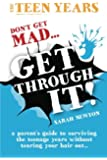 The Teen Years - Don't Get Mad - Get Through It: Get Through- A parent's guide to surviving the teenage years without tearing your hair out.: Volume 1