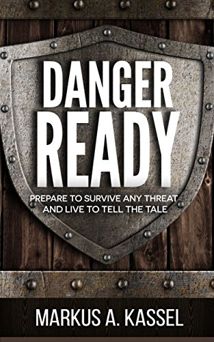 Danger Ready: Prepare to Survive Any Threat and Live to Tell the Tale: (Terrorist Attacks, Mass-Shootings, Earthquakes, Civil Unrest – Be Ready to Protect Your Family Whatever the Danger) by [Kassel, Markus A.]