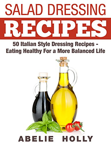 Salad Dressing Recipes: 50 Italian Style Dressing Recipes - Eating Healthy For a More Balanced Life (English Edition)