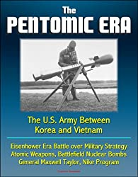 The Pentomic Era: The U.S. Army Between Korea and Vietnam - Eisenhower Era Battle over Military Strategy, Atomic Weapons, Battlefield Nuclear Bombs, General Maxwell Taylor, Nike Program
