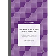 History, Policy and Public Purpose: Historians and Historical Thinking in Government