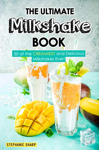 The Ultimate Milkshake Book: 30 of the CREAMIEST and Delicious Milkshakes Ever! -