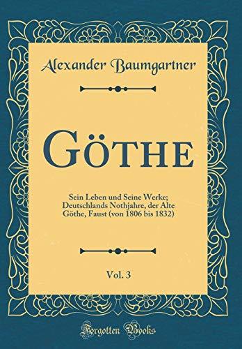 Göthe, Vol. 3: Sein Leben Und Seine Werke; Deutschlands Nothjahre, Der Alte Göthe, Faust (Von 1806 Bis 1832) (Classic Reprint) (German Edition) by Forgotten Books