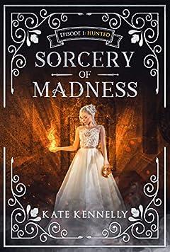 Sorcery of Madness:  A YA Fantasy Romance: Episode 1: Hunted