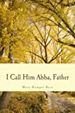 img - for I Call Him Abba, Father by Mary Humpal Bain (2014-05-13) book / textbook / text book