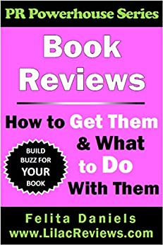 Book Reviews: How to Get Them & What to Do With Them (PR Powerhouse 1) by [Daniels, Felita]