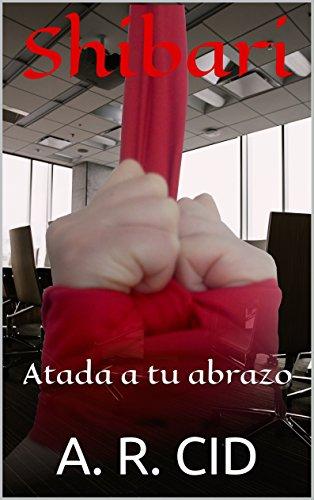 Shibari: Atada a tu abrazo (Spanish Edition) by [CID, A. R.]