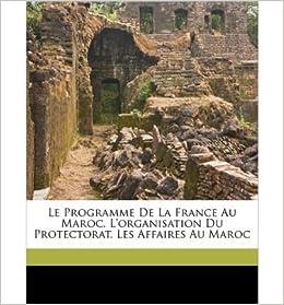 Le Programme de La France Au Maroc. L'Organisation Du Protectorat. Les Affaires Au Maroc (Paperback)(French) - Common