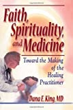 Faith, Spirituality and Medicine : Toward the Making of the Healing Practitioner, King, Dana E. and Koenig, Harold G., 078900724X