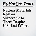 Nuclear Materials Remain Vulnerable to Theft, Despite U.S.-Led Effort   David E. Sanger,William J. Broad