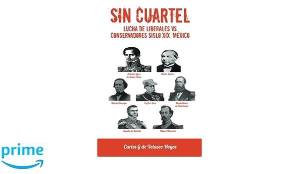 SIN CUARTEL Lucha de Liberales VS Conservadores Siglo XIX, México (Spanish Edition): Carlos G. de Velasco Hoyos: 9781463379711: Amazon.com: Books