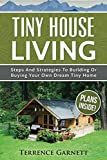 Tiny House Living: Steps And Strategies To Building Or Buying Your Own Dream Tiny Home Including 13 Floor Plans With Photos, 10 3D Interior Design Layouts & Access To 7 Complete Build Your Own Plans