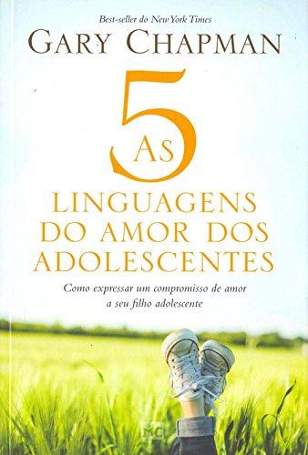As 5 Linguagens do Amor dos Adolescentes. Como Expressar Um Compromisso de Amor a Seu Filho Adolescente