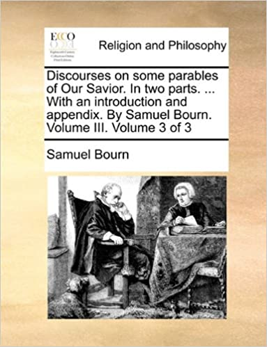 Book Discourses on some parables of Our Savior. In two parts. ... With an introduction and appendix. By Samuel Bourn. Volume III. Volume 3 of 3