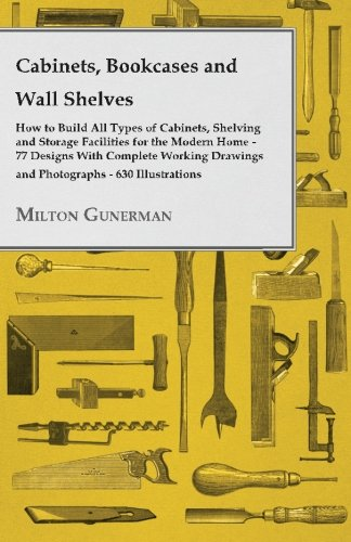 Cabinets, Bookcases and Wall Shelves How to Build All Types of Cabinets, Shelving and Storage Facilities for the Modern Home 77 Designs With Complete Working Drawings and Photographs 630 Illustrations
