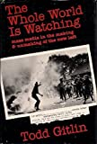The Whole World Is Watching : Mass Media in the Making and Unmaking of the New Left, Gitlin, Todd, 0520038894