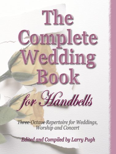 Collection Complete Wedding (The Complete Wedding Book for Handbells: 3-Oct. Repertorie for Weddings, Worship & Concerts (Handbell Collection, Handbell 3 octaves))