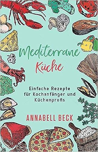 Mediterrane Küche: Einfache Rezepte für Kochanfänger und ...