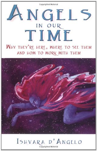 Angels In Our Time: Why They're Here, Where to See Them and How to Work With Them PDF