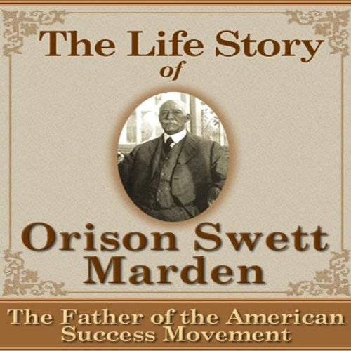 The Life Story of Orison Swett Marden: The Father of the American Success Movement