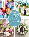 Die 100 schönsten Ostereier: Dekoratives und Fröhlich-Buntes für Groß und Klein