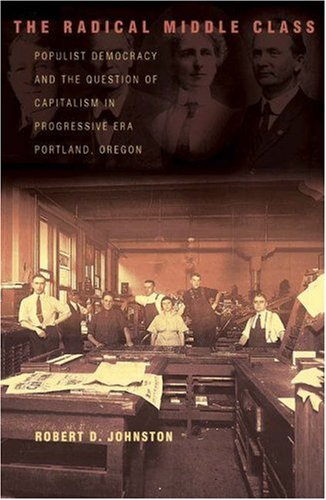 The Radical Middle Class: Populist Democracy and the Question of Capitalism in Progressive Era Portland, Oregon (Politics and Society in Modern ()