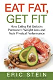 Eat Fat, Get Fit: How Eating Fat Unlocks Permanent Weight Loss and Peak Physical Performance (Ketogenic diet, diabetes diet, low carb, paleo, weight loss, anti-inflammatory diet)