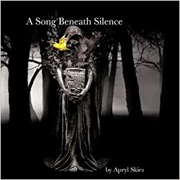 A Song Beneath Silence: A Collection of Poetry & Photography by Apryl Skies (2009)