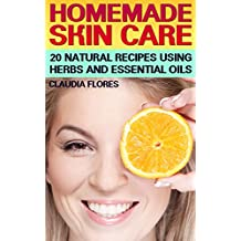 Homemade Skin Care: 20 Natural Recipes Using Herbs and Essential Oils: (Natural Skin Care, Natural Beauty Book)