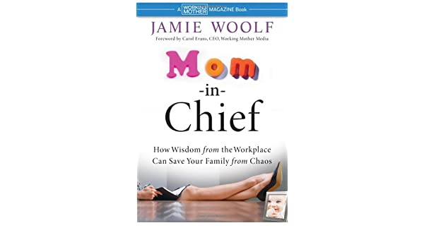 Mom-in-Chief: How Wisdom from the Workplace Can Save Your ...