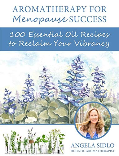 Aromatherapy for Menopause Success: 100 essential oil recipes to reclaim your vibrancy