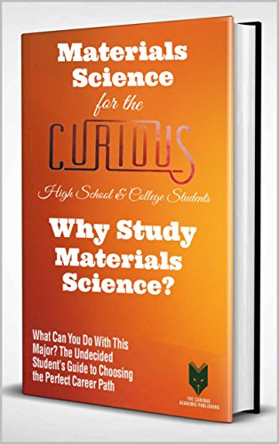 Materials Science for the Curious High School & College Students: Why Study Materials Science? (The Undecided Student's Guide to Choosing the Perfect University Major & Career Path)
