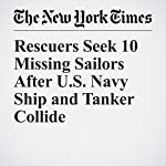 Rescuers Seek 10 Missing Sailors After U.S. Navy Ship and Tanker Collide | Hannah Beech,Motoko Rich