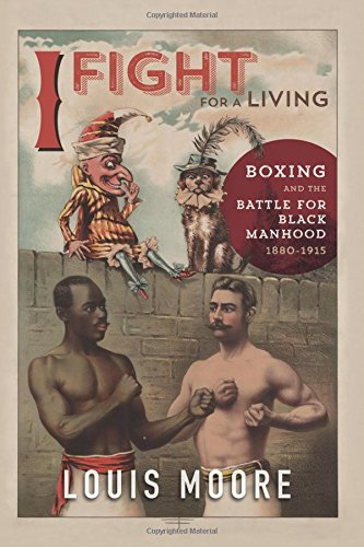 I Fight for a Living: Boxing and the Battle for Black Manhood, 1880-1915 (Sport and Society) PDF