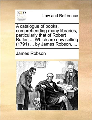 A catalogue of books, comprehending many libraries, particularly that of Robert Butler, ... Which are now selling (1791) ... by James Robson, ...