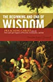 img - for The Beginning and End of Wisdom: Preaching Christ from the First and Last Chapters of Proverbs, Ecclesiastes, and Job book / textbook / text book
