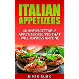 Italian Appetizers: 40 Unforgettable Appetizer Recipes That Will Impress Anyone (Appetizer plates, Authentic Italian, Appetizer cookbook)