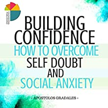 Building Confidence: How to Overcome Self Doubt and Social Anxiety Audiobook by Apostolos Gradales Narrated by Stephen Floyd