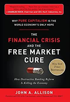 The Financial Crisis and the Free Market Cure: Why Pure Capitalism is the World Economy's Only Hope by [Allison, John A.]