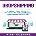 Dropshipping: A Step by Step Guide on How to Build a Dropshipping Business from Scratch Audiobook by Matthew Scott Narrated by Christopher Preece