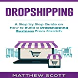 Dropshipping: A Step by Step Guide on How to Build a Dropshipping Business from Scratch