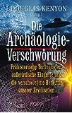 Die Archäologie-Verschwörung: Prähistorische Technologien, außerirdische Eingriffe und die verschwiegene Herkunft unserer Zivilisation