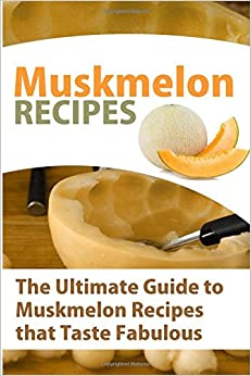 Book Muskmelon Recipes: The Ultimate Guide To Muskmelon Recipes That Taste Fabulous