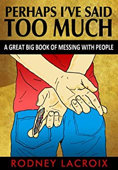 Perhaps I've Said Too Much: A Great Big Book of Messing with People