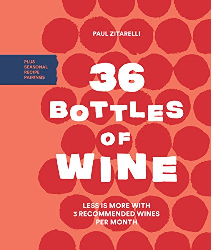 36 Bottles of Wine: Less Is More with 3 Recommended Wines per Month Plus Seasonal Recipe Pairings by Paul Zitarelli