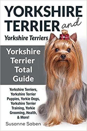 Yorkshire Terrier And Yorkshire Terriers Yorkshire Terrier Total Guide Yorkshire Terriers Yorkshire Terrier Puppies Yorkie Dogs Yorkshire Terrier Training Yorkie Grooming Health More Saben Susanne 9781911355700 Amazon Com Books