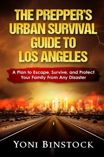 The Prepper's Urban Survival Guide to Los Angeles: A Plan to Escape, Survive, and Protect Your Family From Any Disaster by Yoni Binstock Mr. (2016-09-03)