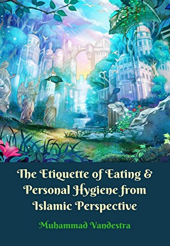 The Etiquette of Eating & Personal Hygiene from Islamic Perspective