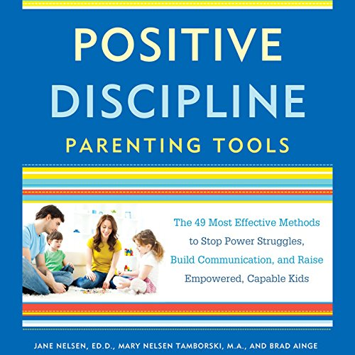 Positive Discipline Parenting Tools: The 49 Most Effective Methods to Stop Power Struggles, Build Communication, and Raise Empowered, Capable Kids by Random House Audio